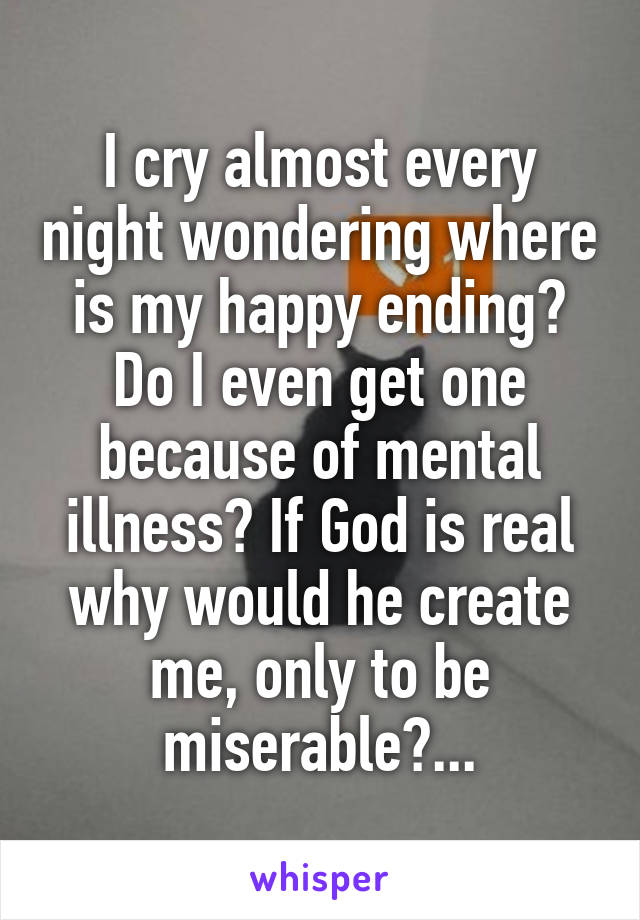 I cry almost every night wondering where is my happy ending? Do I even get one because of mental illness? If God is real why would he create me, only to be miserable?...