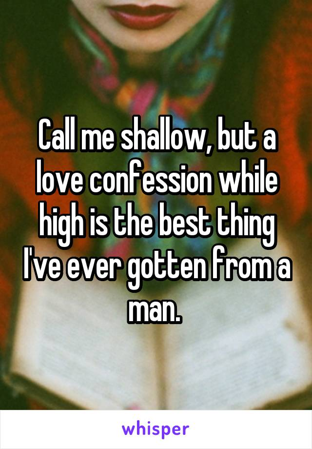 Call me shallow, but a love confession while high is the best thing I've ever gotten from a man.