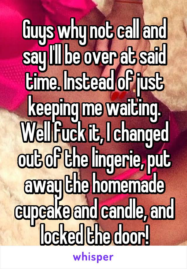 Guys why not call and say I'll be over at said time. Instead of just keeping me waiting. Well fuck it, I changed out of the lingerie, put away the homemade cupcake and candle, and locked the door!