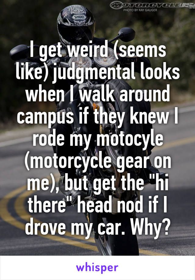 """I get weird (seems like) judgmental looks when I walk around campus if they knew I rode my motocyle (motorcycle gear on me), but get the """"hi there"""" head nod if I drove my car. Why?"""