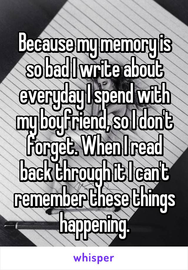 Because my memory is so bad I write about everyday I spend with my boyfriend, so I don't forget. When I read back through it I can't remember these things happening.