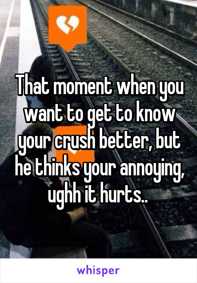 That moment when you want to get to know your crush better, but he thinks your annoying, ughh it hurts..