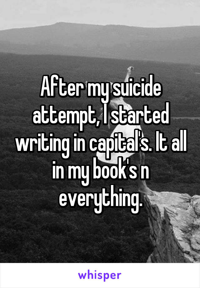 After my suicide attempt, I started writing in capital's. It all in my book's n everything.