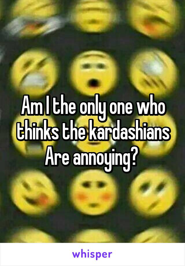 Am I the only one who thinks the kardashians Are annoying?