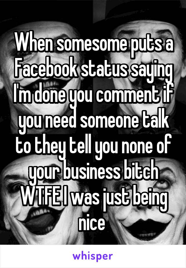When somesome puts a Facebook status saying I'm done you comment if you need someone talk to they tell you none of your business bitch WTFE I was just being nice