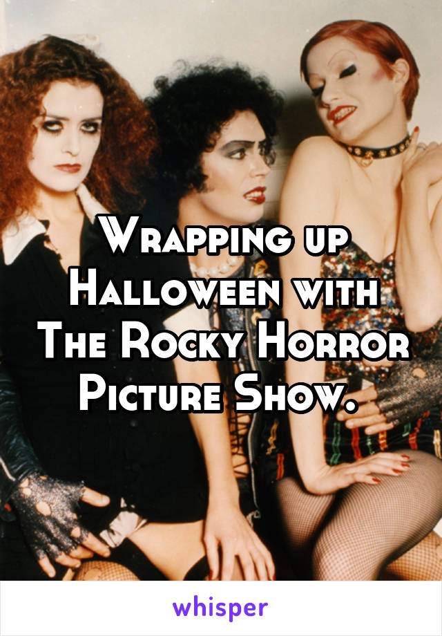 Wrapping up Halloween with The Rocky Horror Picture Show.