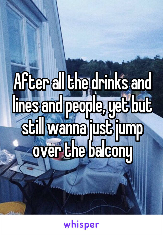 After all the drinks and lines and people, yet but still wanna just jump over the balcony
