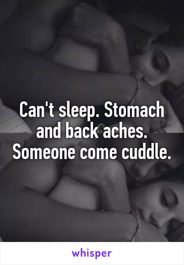 Can't sleep. Stomach and back aches. Someone come cuddle.
