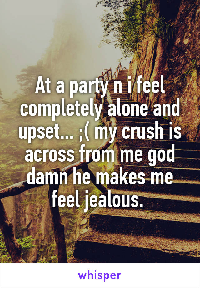 At a party n i feel completely alone and upset... ;( my crush is across from me god damn he makes me feel jealous.