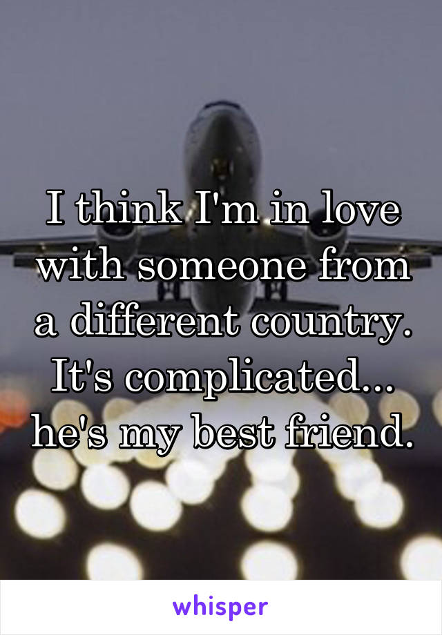 I think I'm in love with someone from a different country. It's complicated... he's my best friend.