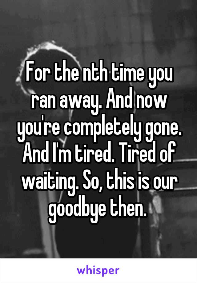 For the nth time you ran away. And now you're completely gone. And I'm tired. Tired of waiting. So, this is our goodbye then.