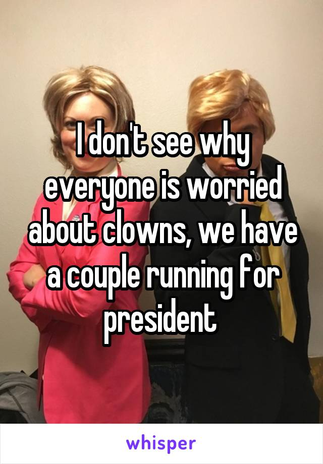 I don't see why everyone is worried about clowns, we have a couple running for president