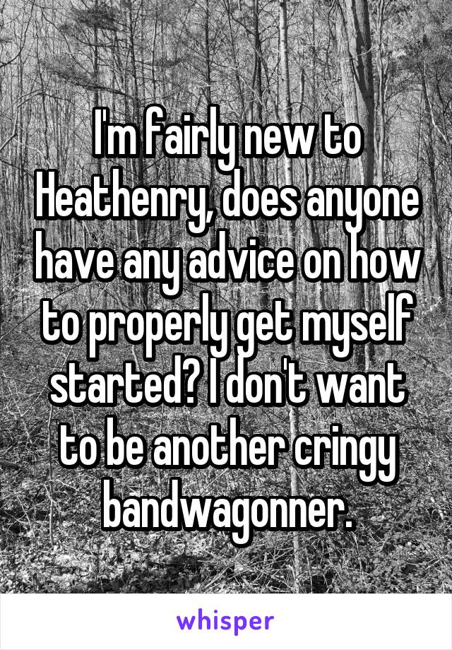 I'm fairly new to Heathenry, does anyone have any advice on how to properly get myself started? I don't want to be another cringy bandwagonner.