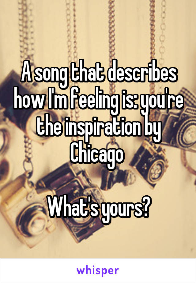 A song that describes how I'm feeling is: you're the inspiration by Chicago   What's yours?