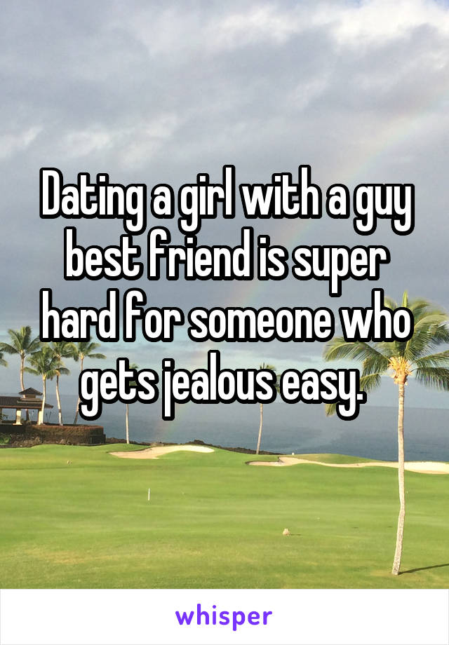 Dating a girl with a guy best friend is super hard for someone who gets jealous easy.