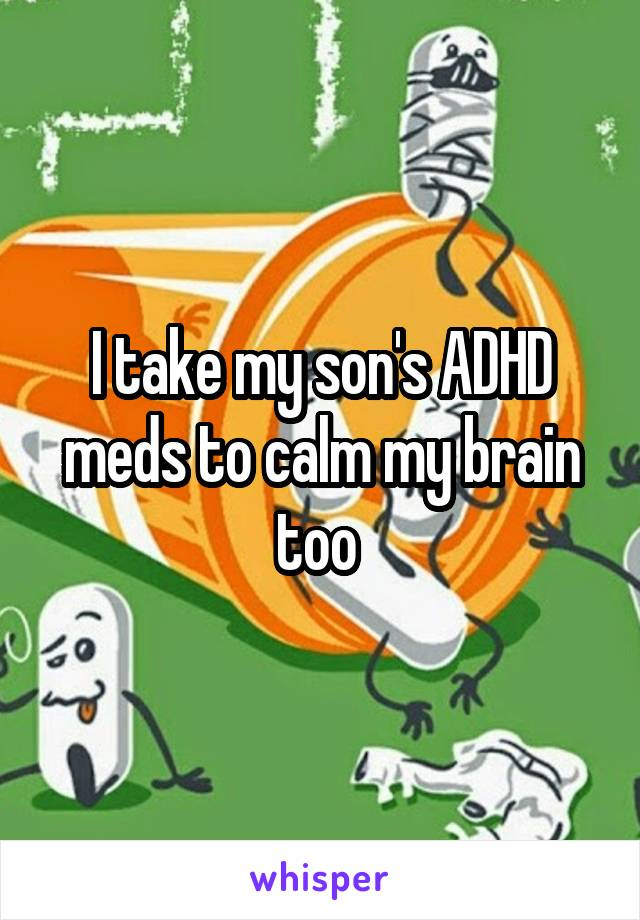 I take my son's ADHD meds to calm my brain too