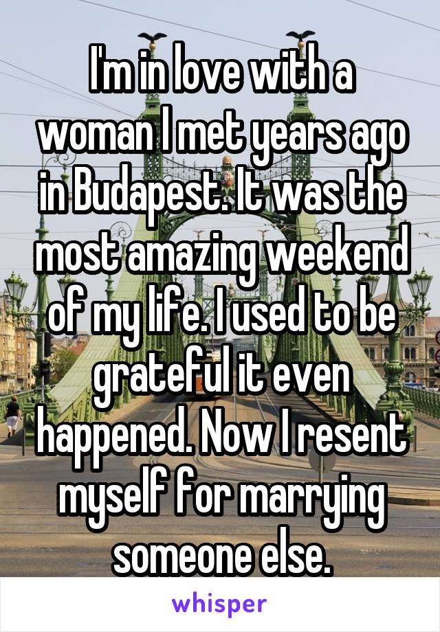 I'm in love with a woman I met years ago in Budapest. It was the most amazing weekend of my life. I used to be grateful it even happened. Now I resent myself for marrying someone else.