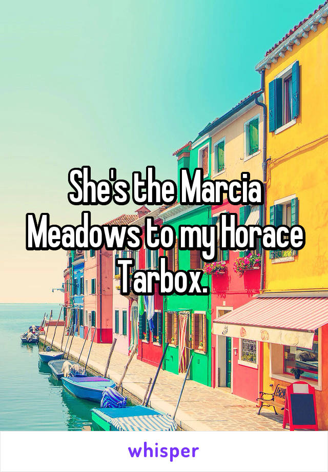 She's the Marcia Meadows to my Horace Tarbox.