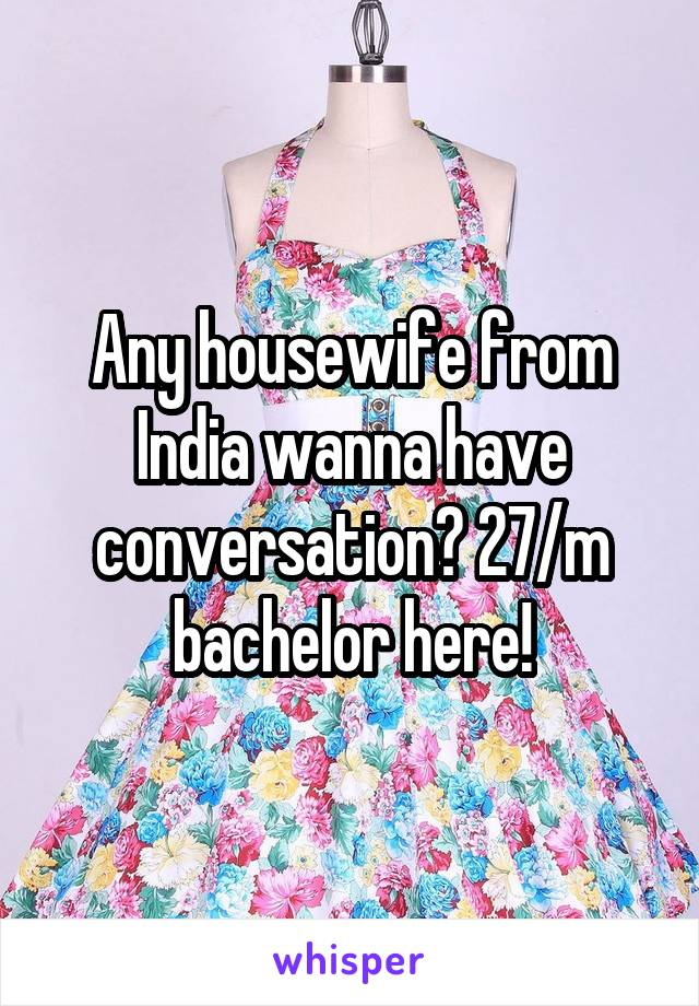 Any housewife from India wanna have conversation? 27/m bachelor here!