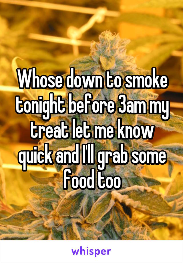 Whose down to smoke tonight before 3am my treat let me know quick and I'll grab some food too