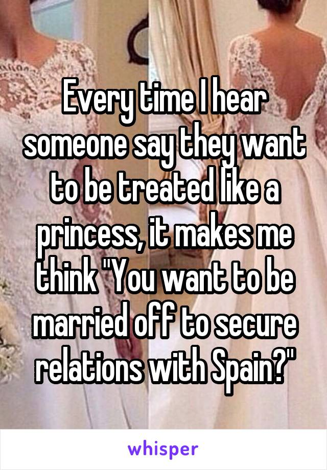 """Every time I hear someone say they want to be treated like a princess, it makes me think """"You want to be married off to secure relations with Spain?"""""""