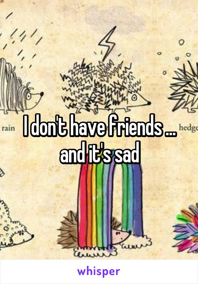 I don't have friends ... and it's sad