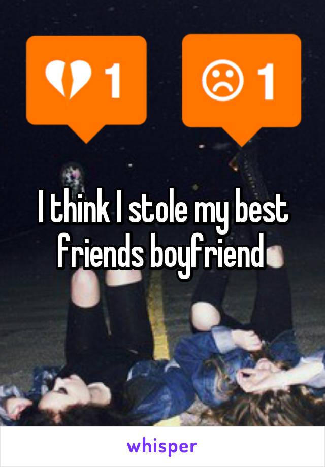 I think I stole my best friends boyfriend