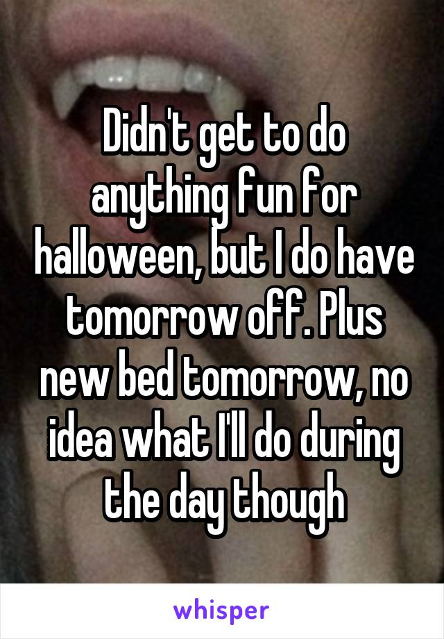 Didn't get to do anything fun for halloween, but I do have tomorrow off. Plus new bed tomorrow, no idea what I'll do during the day though