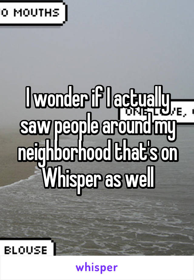 I wonder if I actually saw people around my neighborhood that's on Whisper as well