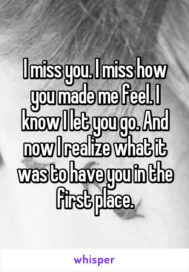 I miss you. I miss how you made me feel. I know I let you go. And now I realize what it was to have you in the first place.