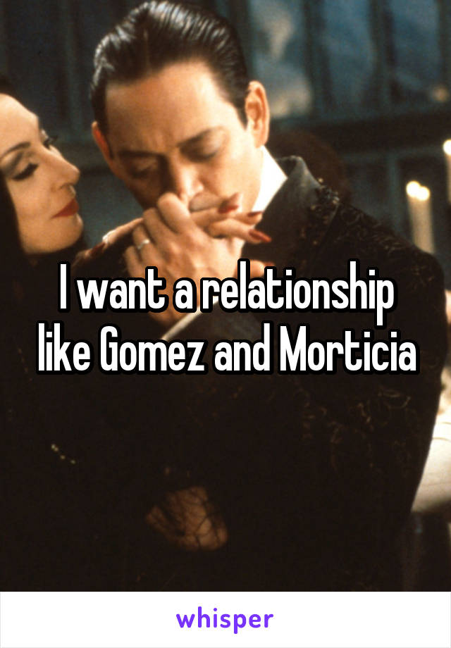 I want a relationship like Gomez and Morticia