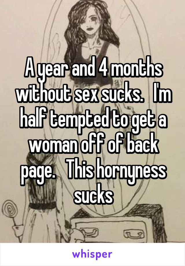 A year and 4 months without sex sucks.   I'm half tempted to get a woman off of back page.   This hornyness sucks