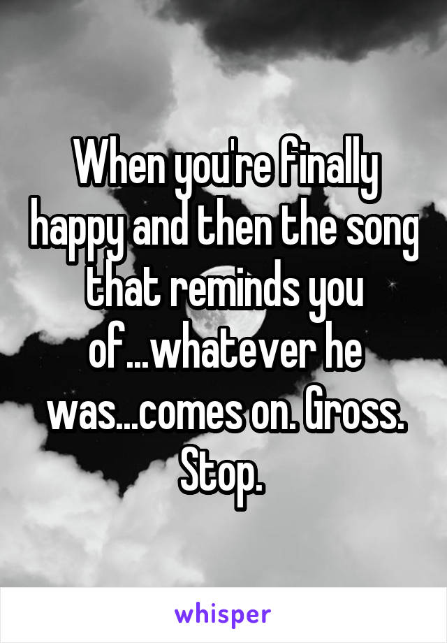 When you're finally happy and then the song that reminds you of...whatever he was...comes on. Gross. Stop.