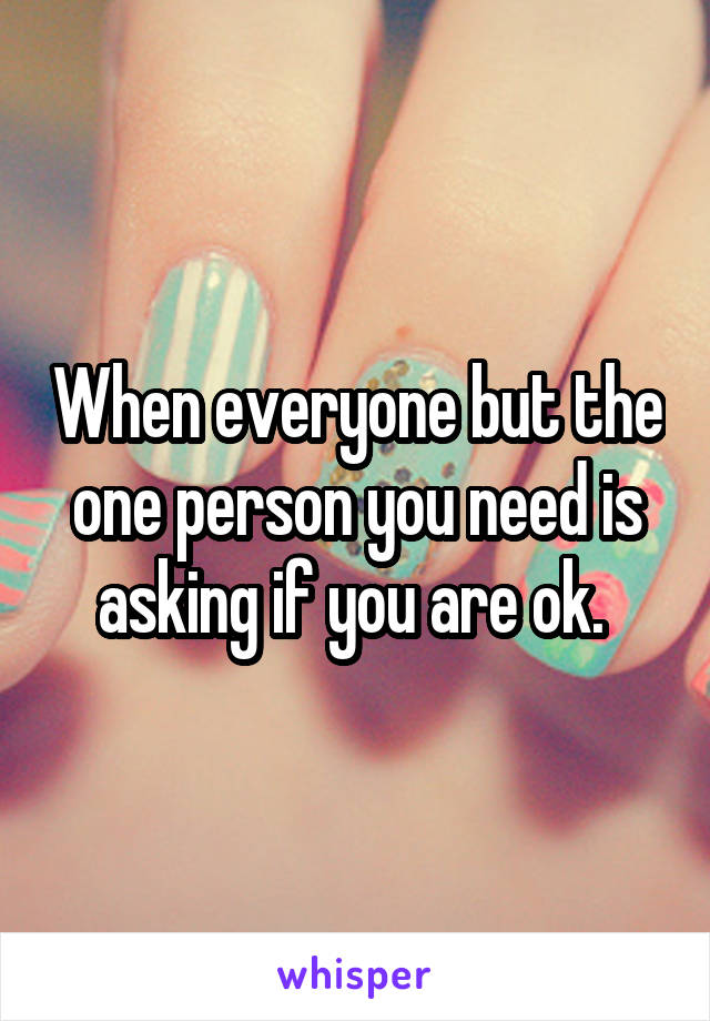 When everyone but the one person you need is asking if you are ok.