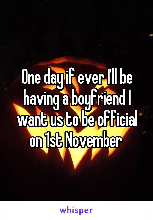 One day if ever I'll be having a boyfriend I want us to be official on 1st November