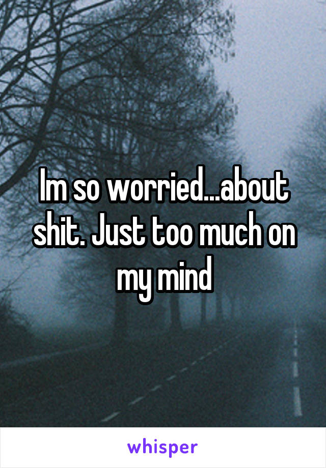 Im so worried...about shit. Just too much on my mind