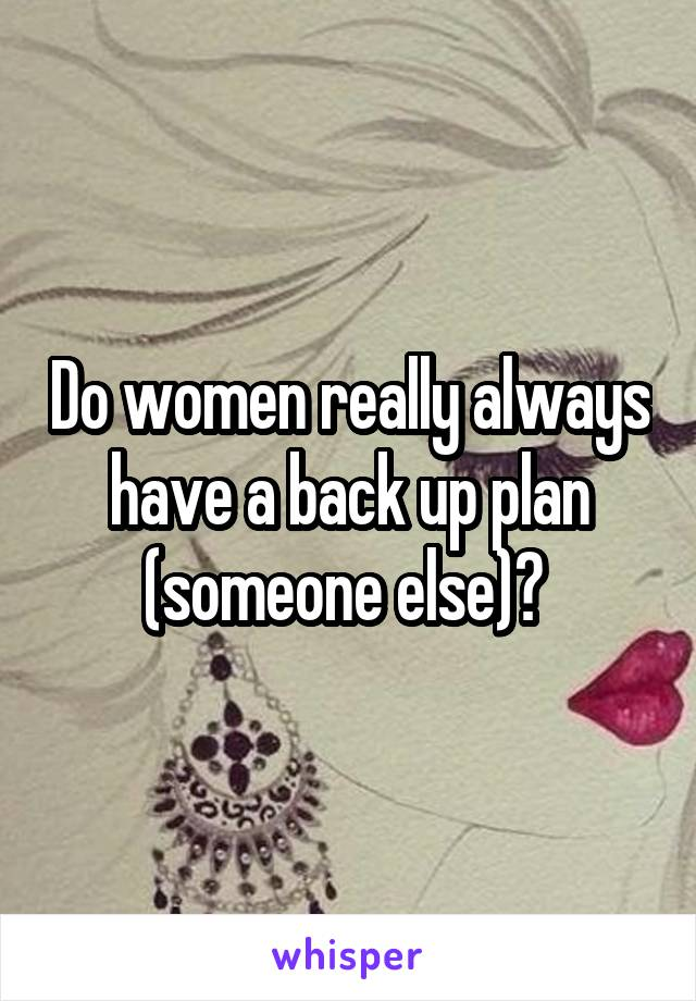 Do women really always have a back up plan (someone else)?