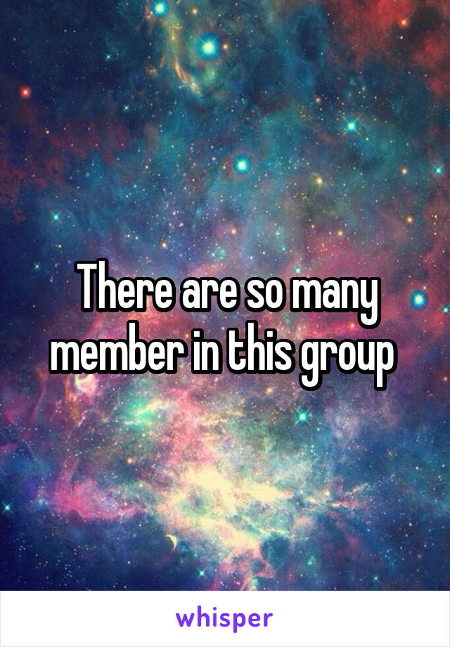 There are so many member in this group