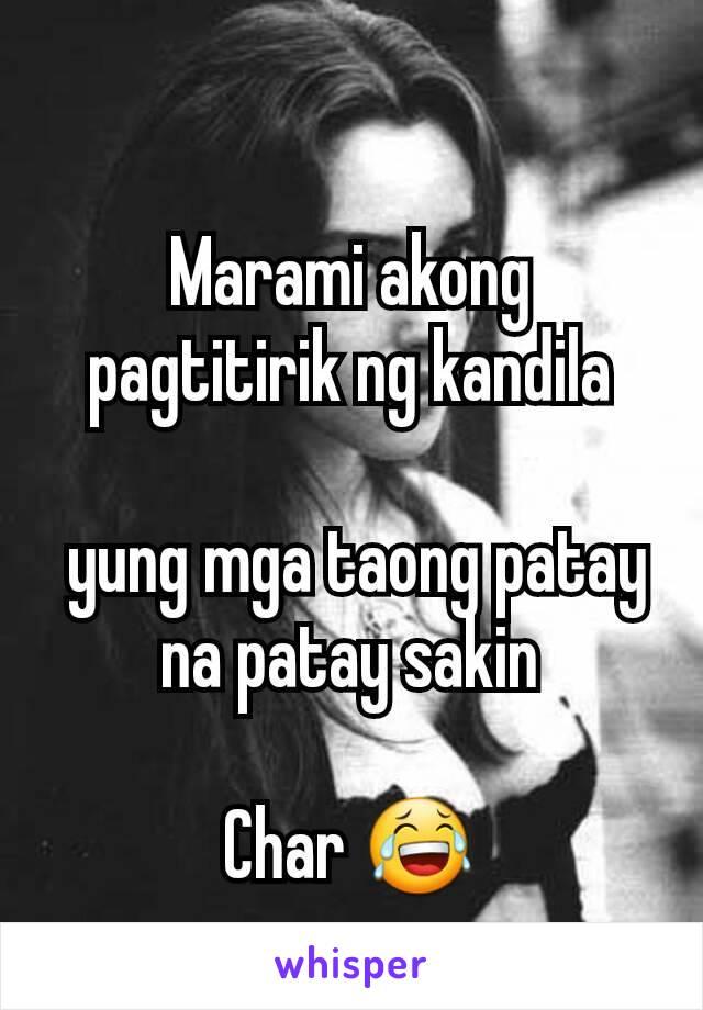 Marami akong pagtitirik ng kandila   yung mga taong patay na patay sakin  Char 😂