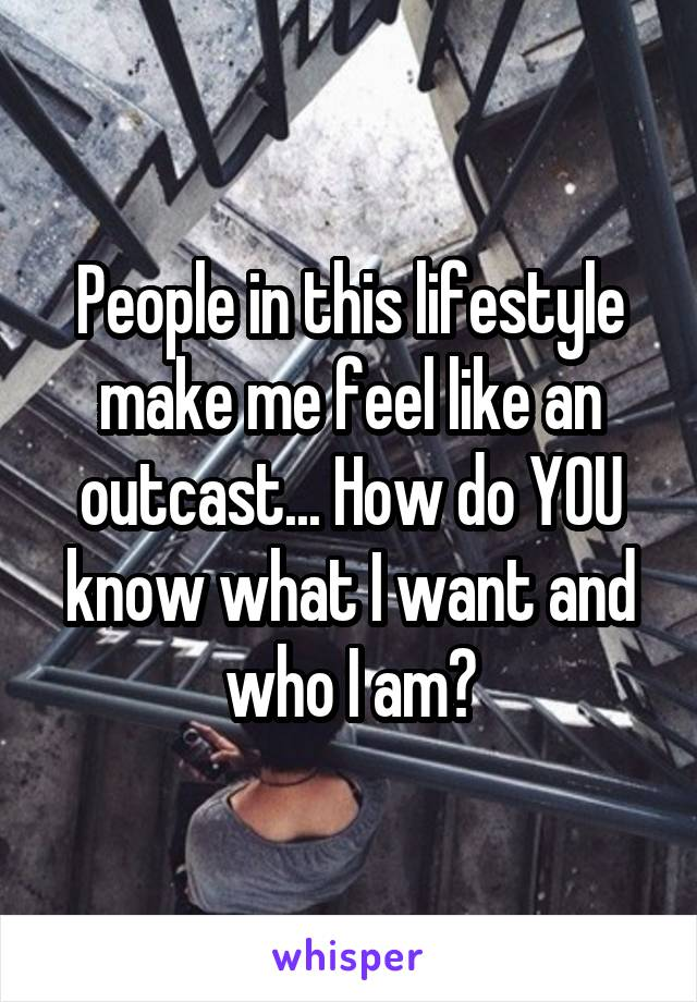 People in this lifestyle make me feel like an outcast... How do YOU know what I want and who I am?
