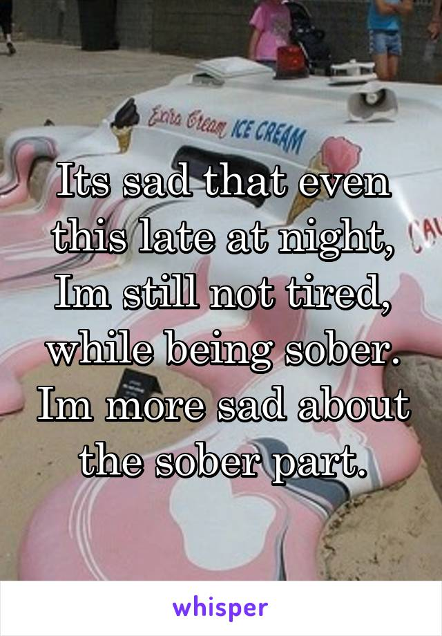 Its sad that even this late at night, Im still not tired, while being sober. Im more sad about the sober part.