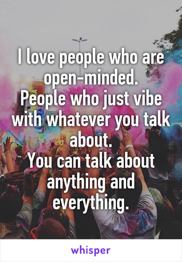 I love people who are open-minded. People who just vibe with whatever you talk about. You can talk about anything and everything.