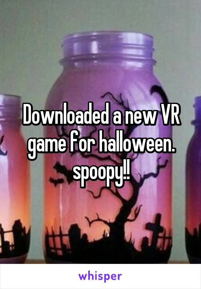 Downloaded a new VR game for halloween. spoopy!!