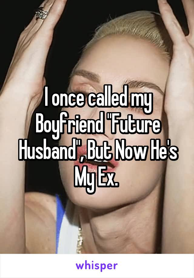 """I once called my Boyfriend """"Future Husband"""", But Now He's My Ex."""