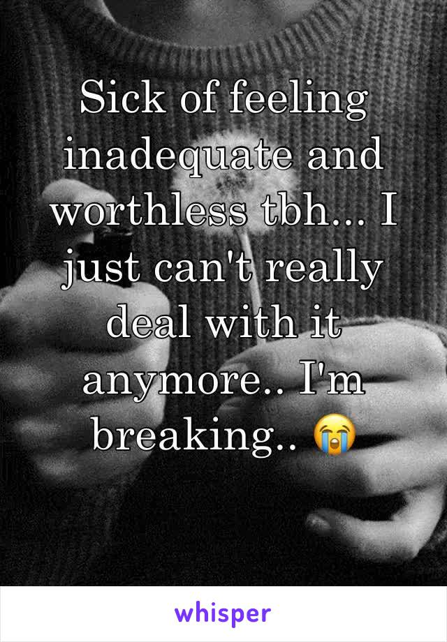 Sick of feeling inadequate and worthless tbh... I just can't really deal with it anymore.. I'm breaking.. 😭