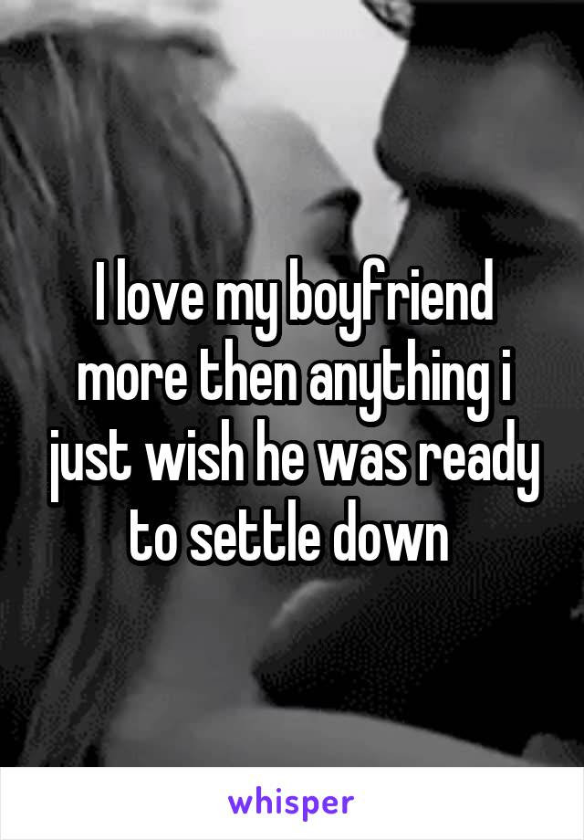 I love my boyfriend more then anything i just wish he was ready to settle down