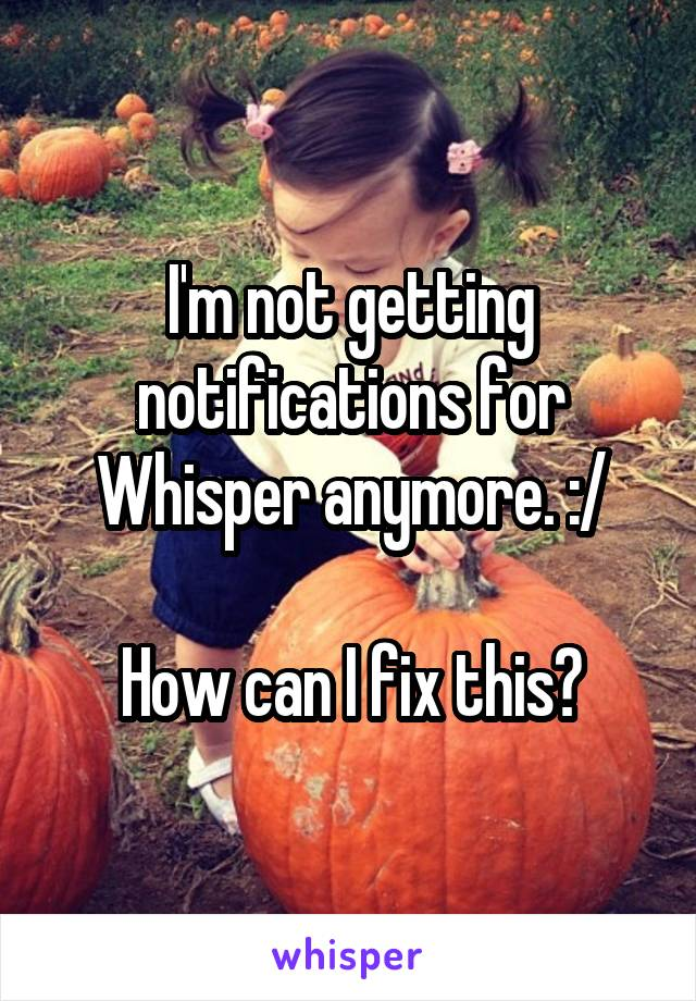 I'm not getting notifications for Whisper anymore. :/  How can I fix this?