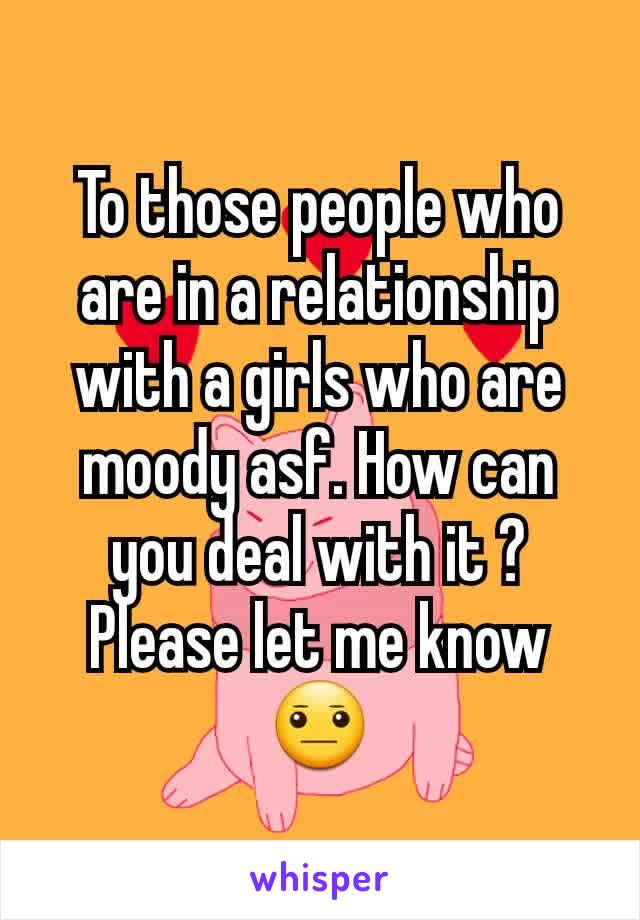 To those people who are in a relationship with a girls who are moody asf. How can you deal with it ? Please let me know😐