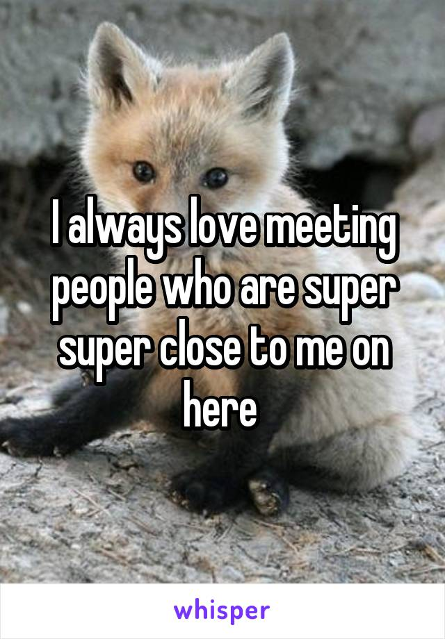 I always love meeting people who are super super close to me on here