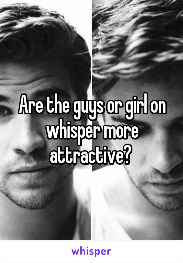 Are the guys or girl on whisper more attractive?
